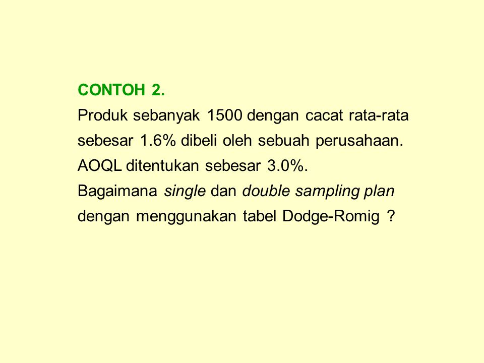 CONTOH 2. Produk sebanyak 1500 dengan cacat rata-rata sebesar 1.6% dibeli oleh sebuah perusahaan. AOQL ditentukan sebesar 3.0%. Bagaimana single dan d
