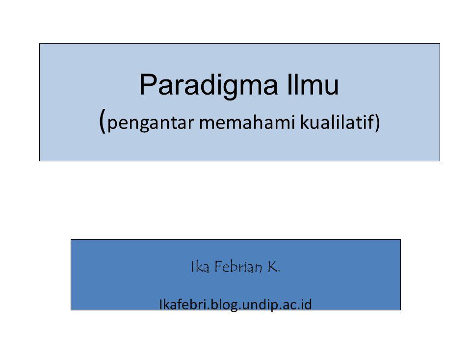 Paradigma Ilmu ( pengantar memahami kualilatif) Ika Febrian K. Ikafebri.blog.undip.ac.id