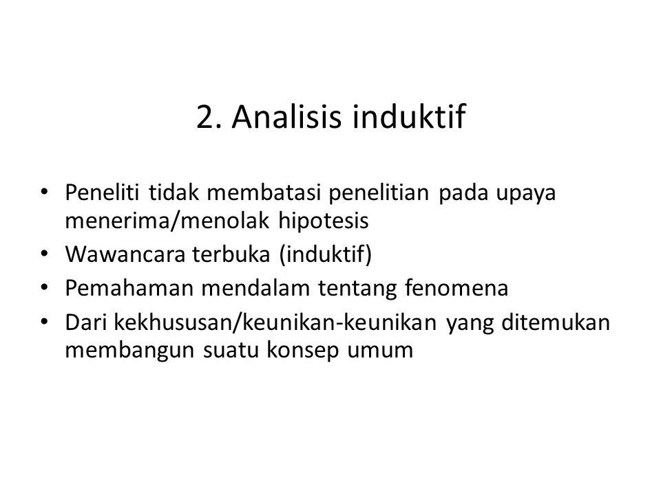 2. Analisis induktif Peneliti tidak membatasi penelitian pada upaya menerima/menolak hipotesis Wawancara terbuka (induktif) Pemahaman mendalam tentang