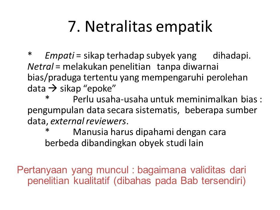 7. Netralitas empatik *Empati = sikap terhadap subyek yang dihadapi. Netral = melakukan penelitian tanpa diwarnai bias/praduga tertentu yang mempengar