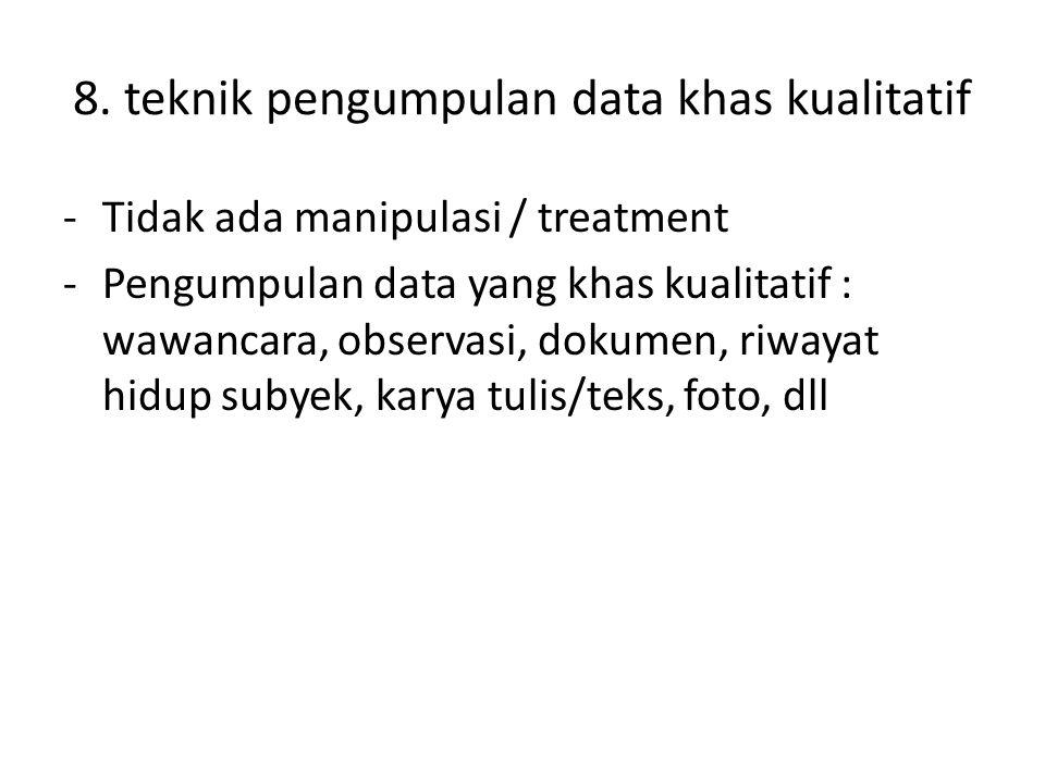 8. teknik pengumpulan data khas kualitatif -Tidak ada manipulasi / treatment -Pengumpulan data yang khas kualitatif : wawancara, observasi, dokumen, r