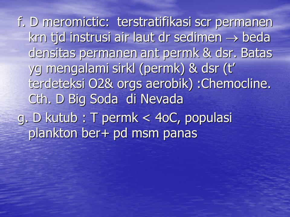 f. D meromictic: terstratifikasi scr permanen krn tjd instrusi air laut dr sedimen  beda densitas permanen ant permk & dsr. Batas yg mengalami sirkl
