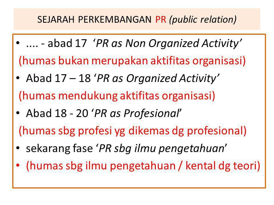 SEJARAH PERKEMBANGAN PR (public relation).... - abad 17 'PR as Non Organized Activity' (humas bukan merupakan aktifitas organisasi) Abad 17 – 18 'PR a