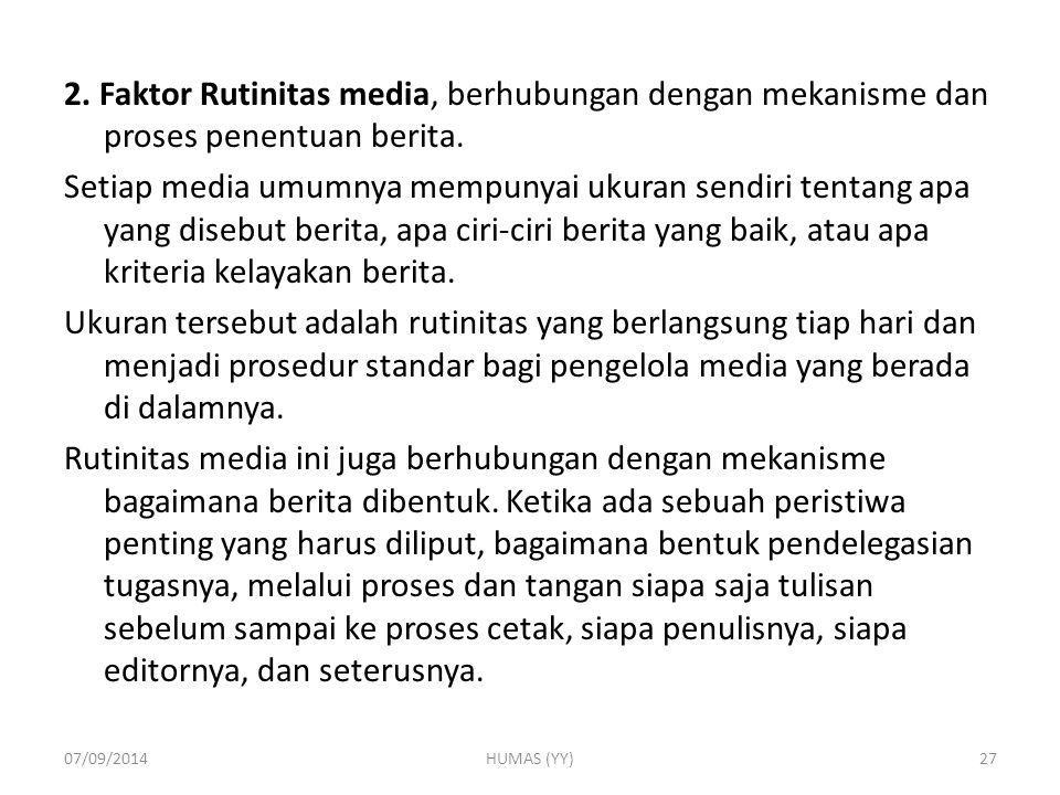 2. Faktor Rutinitas media, berhubungan dengan mekanisme dan proses penentuan berita. Setiap media umumnya mempunyai ukuran sendiri tentang apa yang di