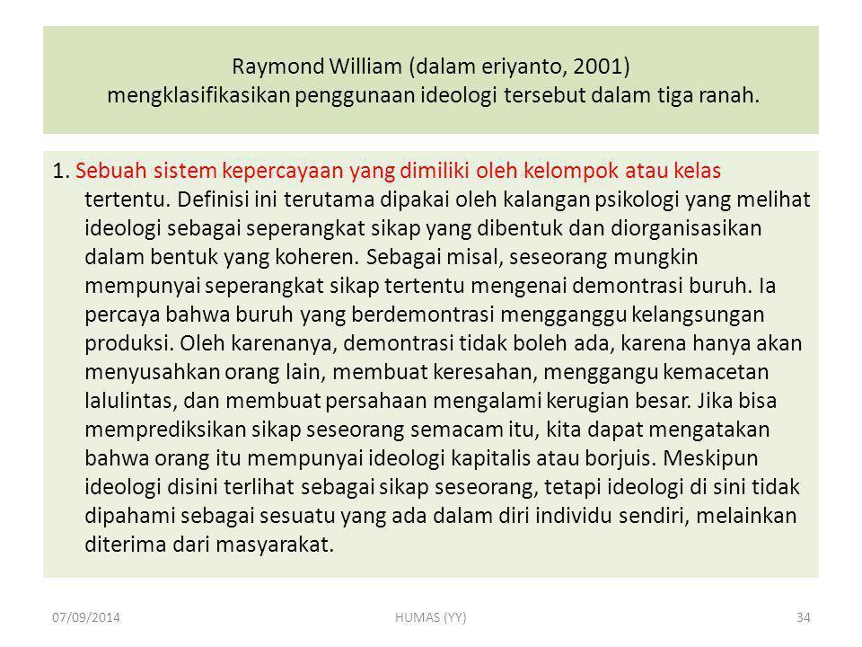 Raymond William (dalam eriyanto, 2001) mengklasifikasikan penggunaan ideologi tersebut dalam tiga ranah. 1. Sebuah sistem kepercayaan yang dimiliki ol