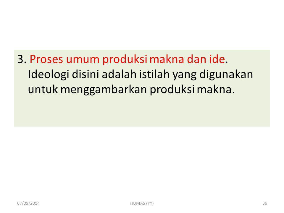 3. Proses umum produksi makna dan ide. Ideologi disini adalah istilah yang digunakan untuk menggambarkan produksi makna. 07/09/2014HUMAS (YY)36