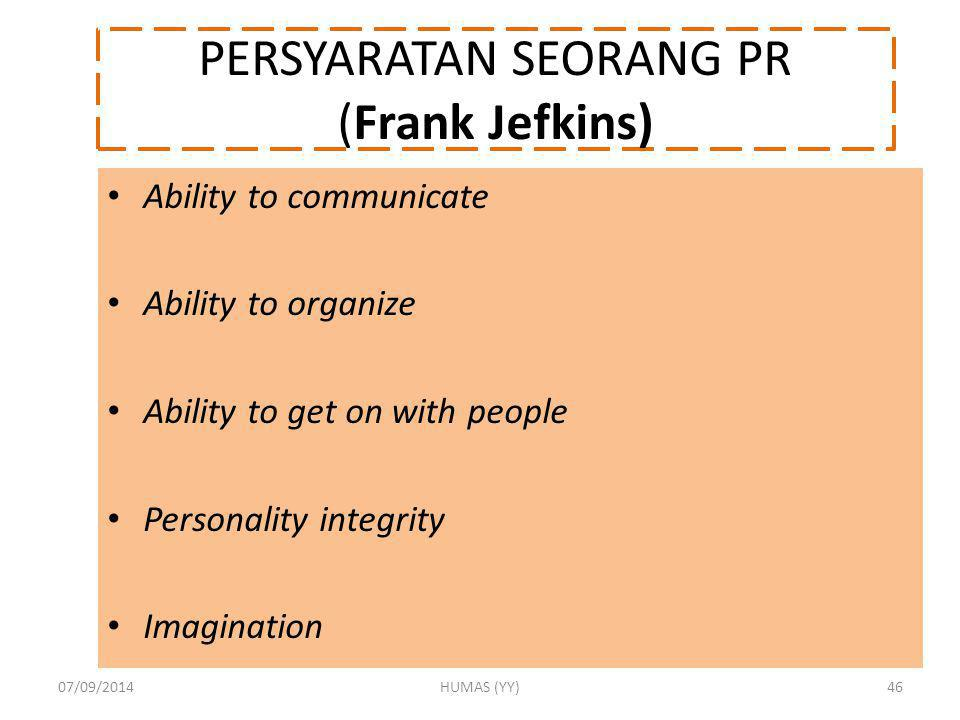 PERSYARATAN SEORANG PR (Frank Jefkins) Ability to communicate Ability to organize Ability to get on with people Personality integrity Imagination 07/09/2014HUMAS (YY)46