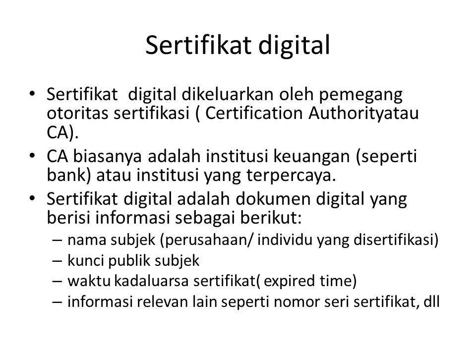 Sertifikat digital Sertifikat digital dikeluarkan oleh pemegang otoritas sertifikasi ( Certification Authorityatau CA). CA biasanya adalah institusi k