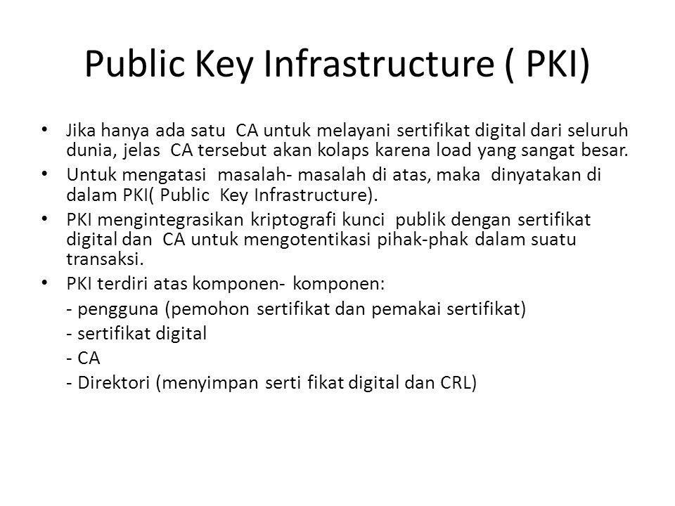 Public Key Infrastructure ( PKI) Jika hanya ada satu CA untuk melayani sertifikat digital dari seluruh dunia, jelas CA tersebut akan kolaps karena loa