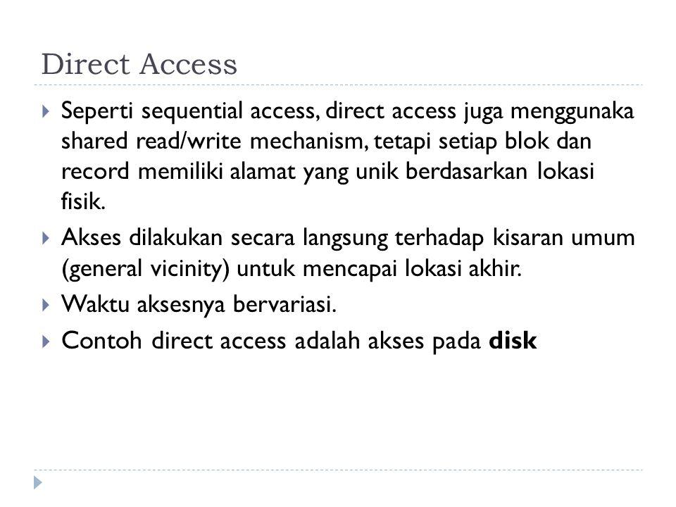 Direct Access  Seperti sequential access, direct access juga menggunaka shared read/write mechanism, tetapi setiap blok dan record memiliki alamat ya