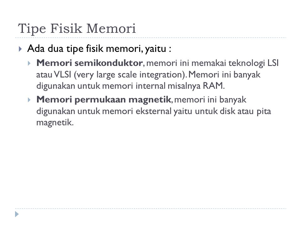 Tipe Fisik Memori  Ada dua tipe fisik memori, yaitu :  Memori semikonduktor, memori ini memakai teknologi LSI atau VLSI (very large scale integratio