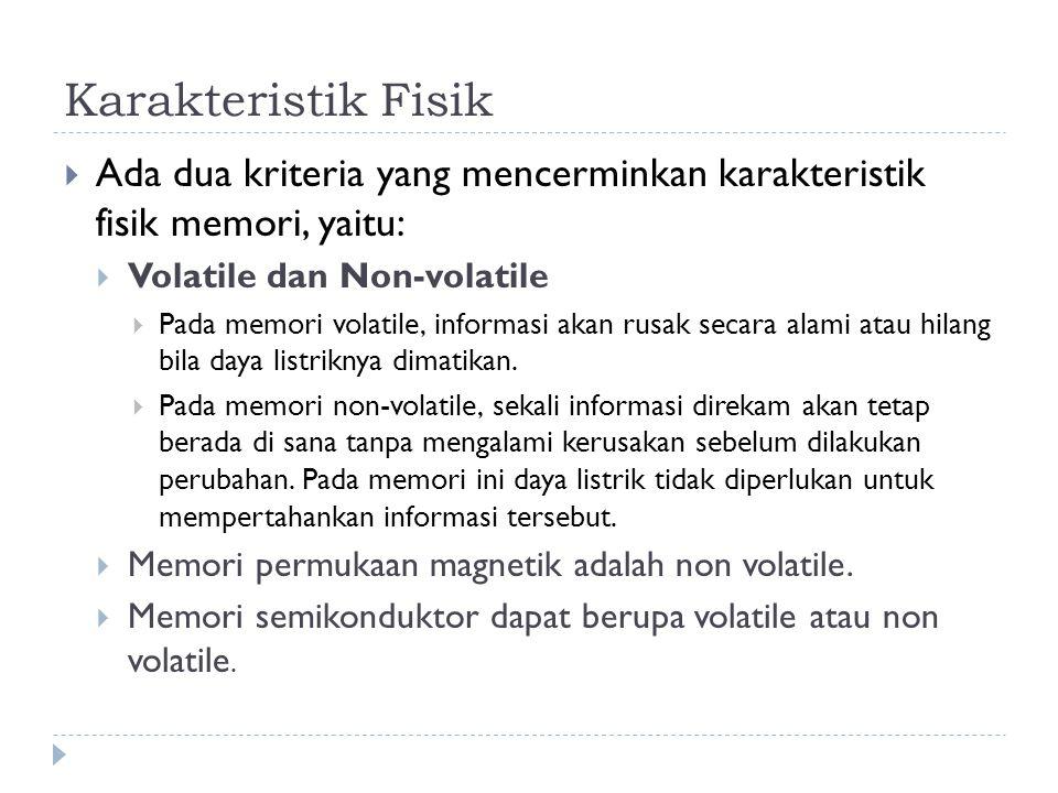 Karakteristik Fisik  Ada dua kriteria yang mencerminkan karakteristik fisik memori, yaitu:  Volatile dan Non-volatile  Pada memori volatile, inform