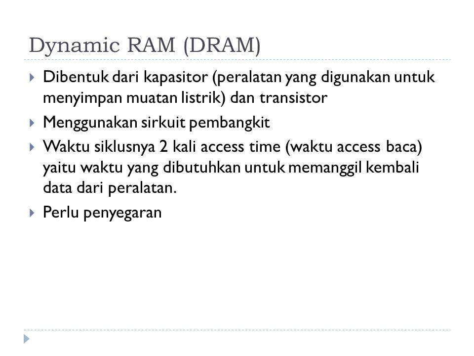 Dynamic RAM (DRAM)  Dibentuk dari kapasitor (peralatan yang digunakan untuk menyimpan muatan listrik) dan transistor  Menggunakan sirkuit pembangkit