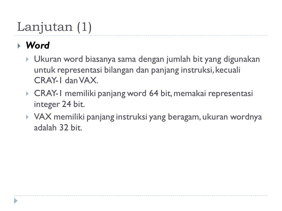 Lanjutan (1)  Word  Ukuran word biasanya sama dengan jumlah bit yang digunakan untuk representasi bilangan dan panjang instruksi, kecuali CRAY-1 dan