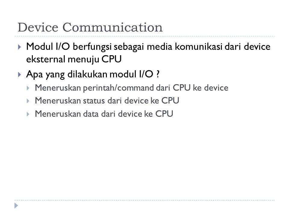 Device Communication  Modul I/O berfungsi sebagai media komunikasi dari device eksternal menuju CPU  Apa yang dilakukan modul I/O .