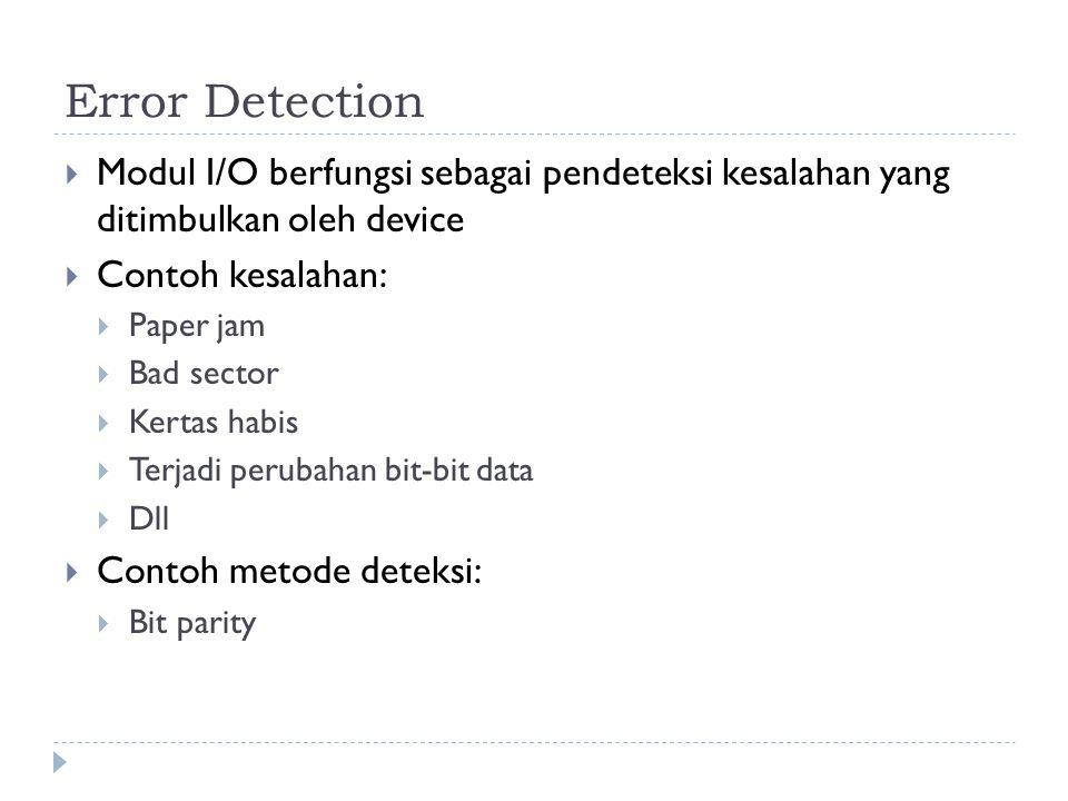 Error Detection  Modul I/O berfungsi sebagai pendeteksi kesalahan yang ditimbulkan oleh device  Contoh kesalahan:  Paper jam  Bad sector  Kertas habis  Terjadi perubahan bit-bit data  Dll  Contoh metode deteksi:  Bit parity
