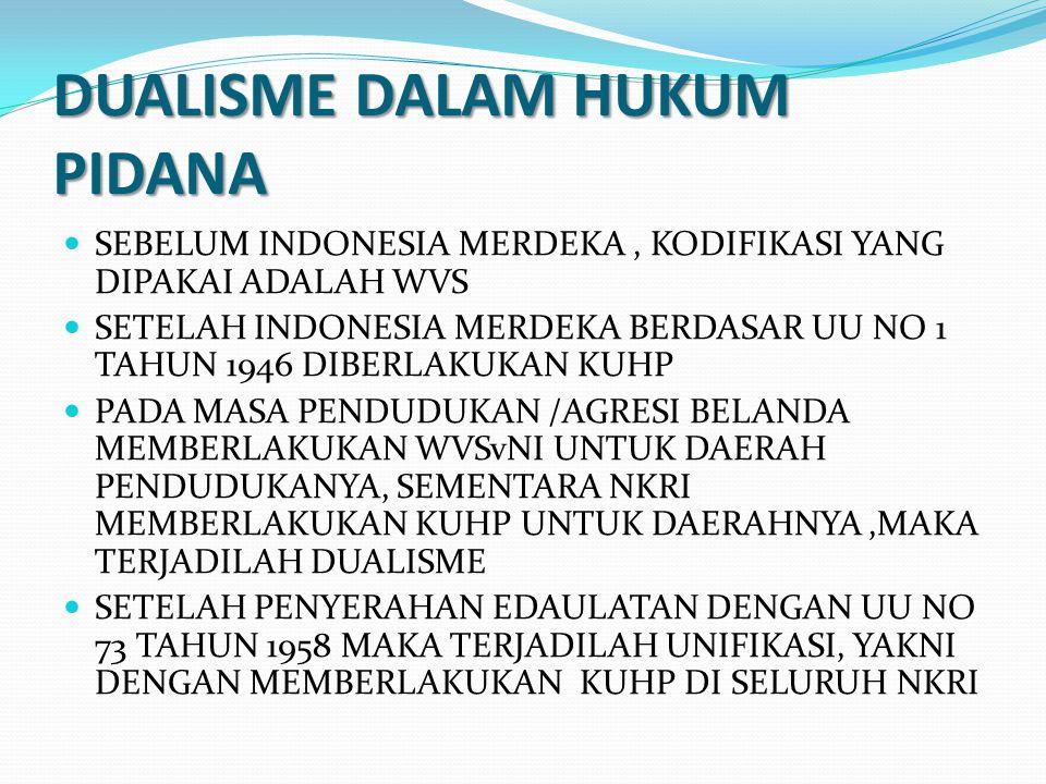 DUALISME DALAM HUKUM PIDANA SEBELUM INDONESIA MERDEKA, KODIFIKASI YANG DIPAKAI ADALAH WVS SETELAH INDONESIA MERDEKA BERDASAR UU NO 1 TAHUN 1946 DIBERLAKUKAN KUHP PADA MASA PENDUDUKAN /AGRESI BELANDA MEMBERLAKUKAN WVSvNI UNTUK DAERAH PENDUDUKANYA, SEMENTARA NKRI MEMBERLAKUKAN KUHP UNTUK DAERAHNYA,MAKA TERJADILAH DUALISME SETELAH PENYERAHAN EDAULATAN DENGAN UU NO 73 TAHUN 1958 MAKA TERJADILAH UNIFIKASI, YAKNI DENGAN MEMBERLAKUKAN KUHP DI SELURUH NKRI