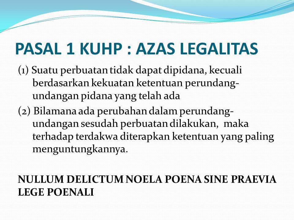 PASAL 1 KUHP : AZAS LEGALITAS (1) Suatu perbuatan tidak dapat dipidana, kecuali berdasarkan kekuatan ketentuan perundang- undangan pidana yang telah ada (2) Bilamana ada perubahan dalam perundang- undangan sesudah perbuatan dilakukan, maka terhadap terdakwa diterapkan ketentuan yang paling menguntungkannya.