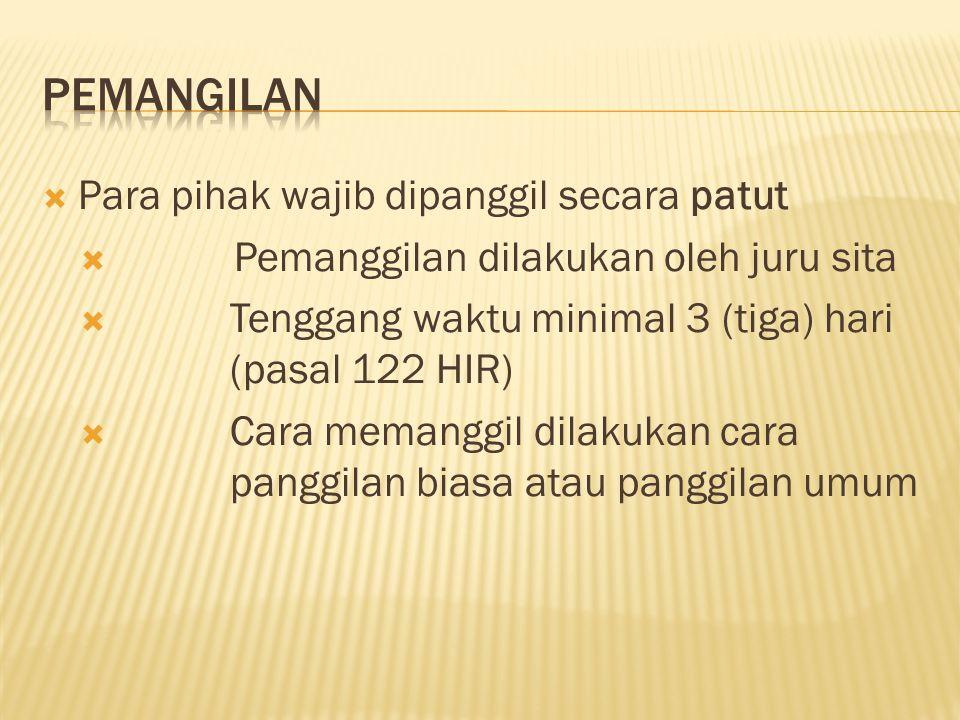  Para pihak wajib dipanggil secara patut  Pemanggilan dilakukan oleh juru sita  Tenggang waktu minimal 3 (tiga) hari (pasal 122 HIR)  Cara memanggil dilakukan cara panggilan biasa atau panggilan umum