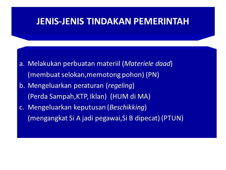 JENIS-JENIS TINDAKAN PEMERINTAH a.Melakukan perbuatan materiil (Materiele daad) (membuat selokan,memotong pohon) (PN) b.Mengeluarkan peraturan (regeling) (Perda Sampah,KTP, Iklan) (HUM di MA) c.Mengeluarkan keputusan (Beschikking) (mengangkat Si A jadi pegawai,Si B dipecat) (PTUN)