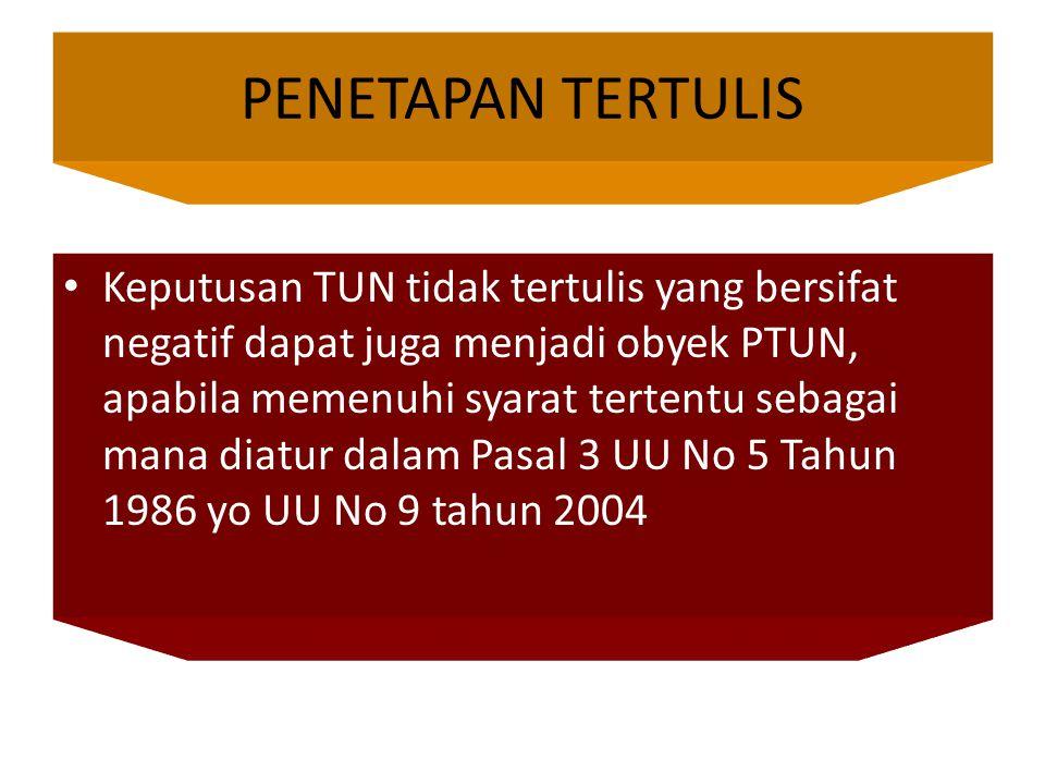 Keputusan TUN tidak tertulis yang bersifat negatif dapat juga menjadi obyek PTUN, apabila memenuhi syarat tertentu sebagai mana diatur dalam Pasal 3 UU No 5 Tahun 1986 yo UU No 9 tahun 2004 PENETAPAN TERTULIS