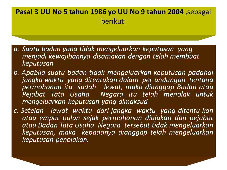 Pasal 3 UU No 5 tahun 1986 yo UU No 9 tahun 2004,sebagai berikut: a.Suatu badan yang tidak mengeluarkan keputusan yang menjadi kewajibannya disamakan dengan telah membuat keputusan b.