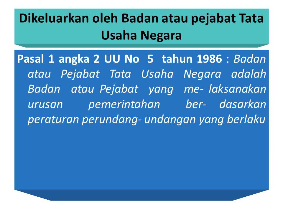 Dikeluarkan oleh Badan atau pejabat Tata Usaha Negara Pasal 1 angka 2 UU No 5 tahun 1986 : Badan atau Pejabat Tata Usaha Negara adalah Badan atau Pejabat yang me- laksanakan urusan pemerintahan ber- dasarkan peraturan perundang- undangan yang berlaku