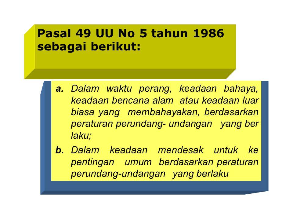 Pasal 49 UU No 5 tahun 1986 sebagai berikut: a.Dalam waktu perang, keadaan bahaya, keadaan bencana alam atau keadaan luar biasa yang membahayakan, berdasarkan peraturan perundang- undangan yang ber laku; b.Dalam keadaan mendesak untuk ke pentingan umum berdasarkan peraturan perundang-undangan yang berlaku