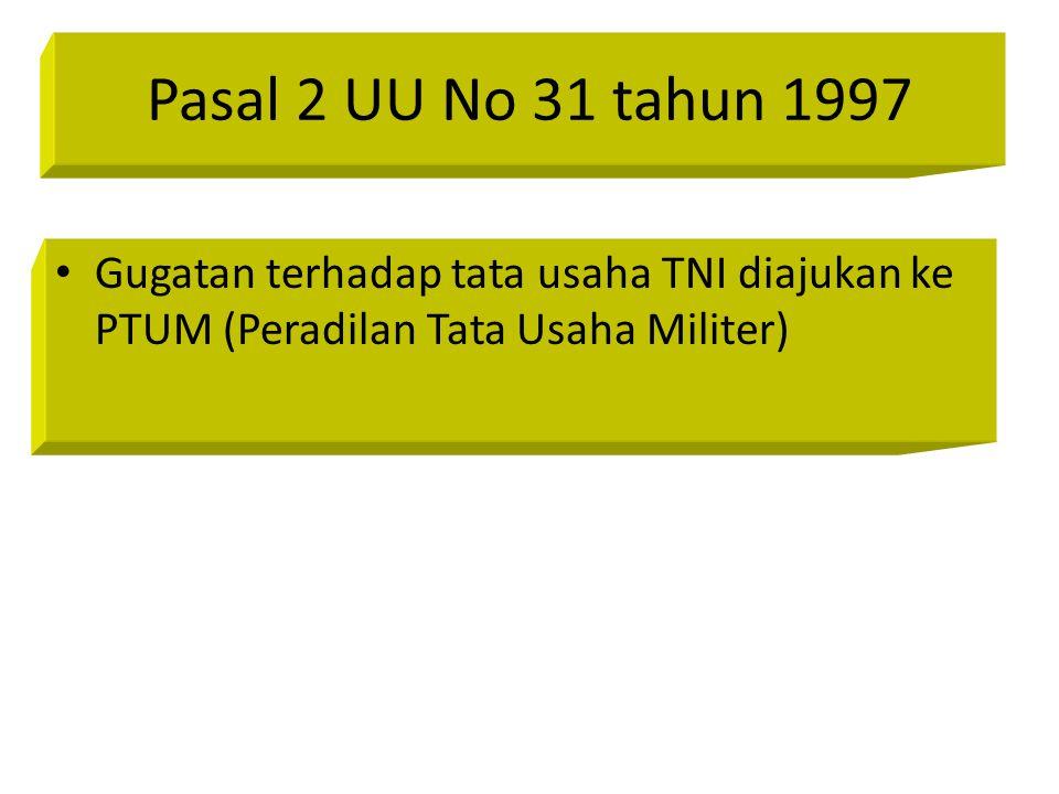 Pasal 2 UU No 31 tahun 1997 Gugatan terhadap tata usaha TNI diajukan ke PTUM (Peradilan Tata Usaha Militer)