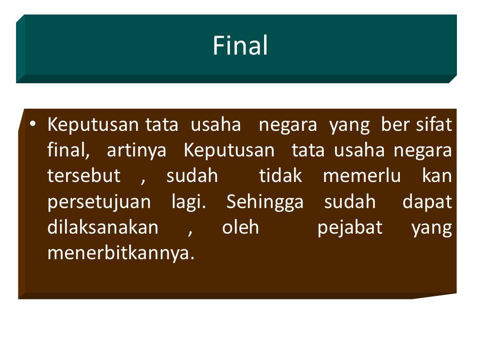 Final Keputusan tata usaha negara yang ber sifat final, artinya Keputusan tata usaha negara tersebut, sudah tidak memerlu kan persetujuan lagi.