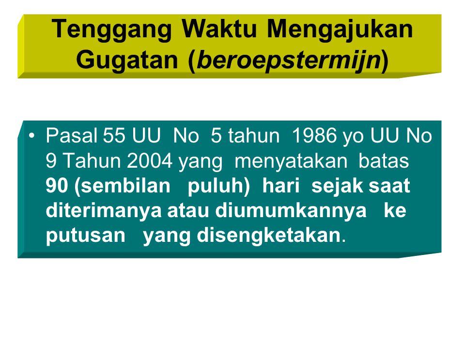 Tenggang Waktu Mengajukan Gugatan (beroepstermijn) Pasal 55 UU No 5 tahun 1986 yo UU No 9 Tahun 2004 yang menyatakan batas 90 (sembilan puluh) hari sejak saat diterimanya atau diumumkannya ke putusan yang disengketakan.