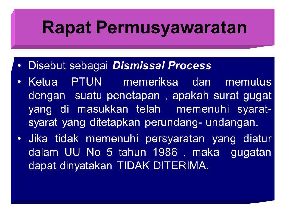 Rapat Permusyawaratan Disebut sebagai Dismissal Process Ketua PTUN memeriksa dan memutus dengan suatu penetapan, apakah surat gugat yang di masukkan telah memenuhi syarat- syarat yang ditetapkan perundang- undangan.