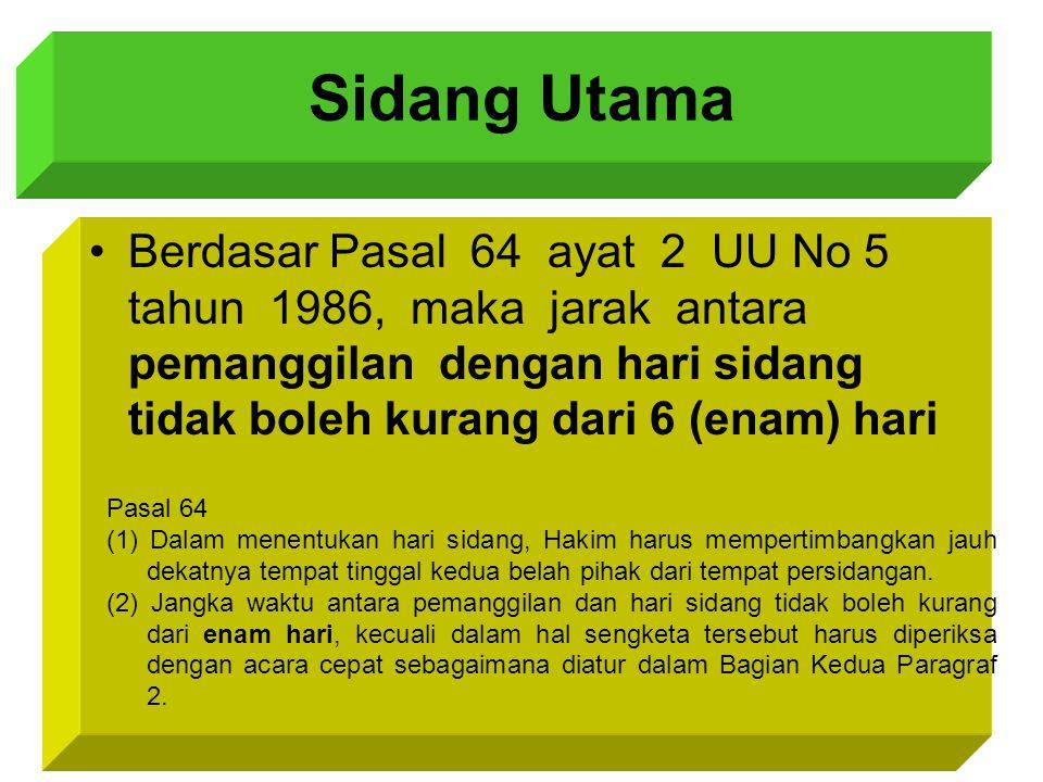 Sidang Utama Berdasar Pasal 64 ayat 2 UU No 5 tahun 1986, maka jarak antara pemanggilan dengan hari sidang tidak boleh kurang dari 6 (enam) hari Pasal 64 (1) Dalam menentukan hari sidang, Hakim harus mempertimbangkan jauh dekatnya tempat tinggal kedua belah pihak dari tempat persidangan.