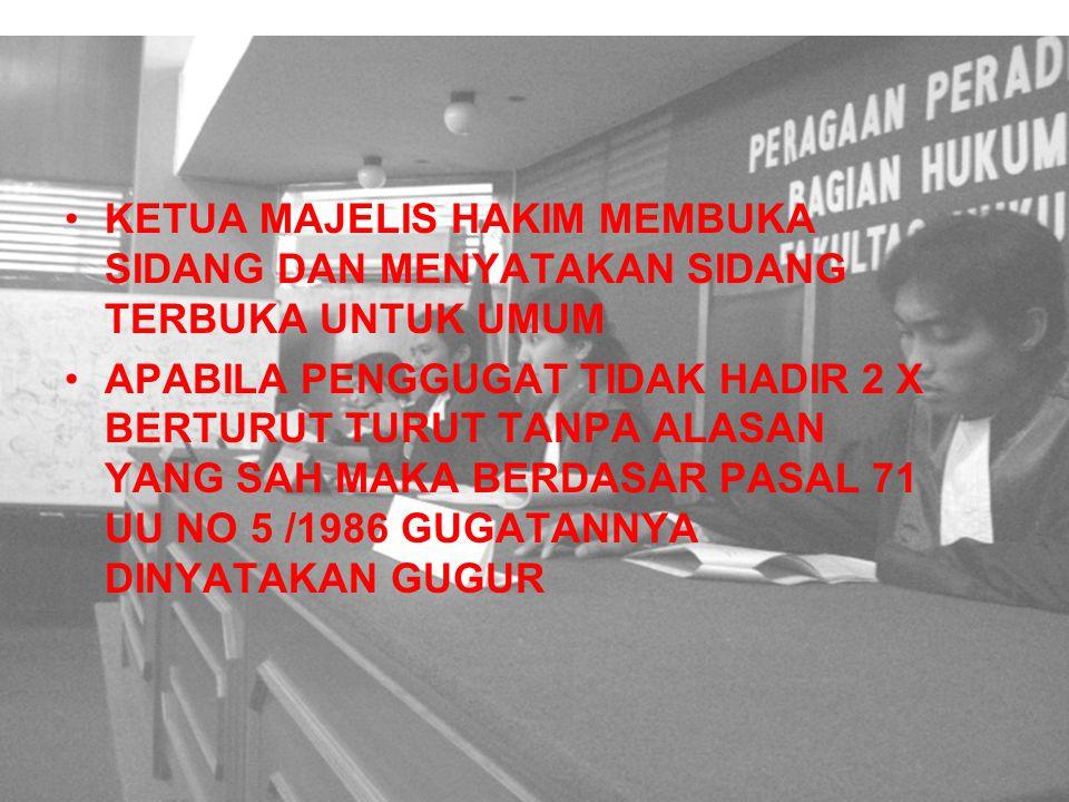 SIDANG UTAMA KETUA MAJELIS HAKIM MEMBUKA SIDANG DAN MENYATAKAN SIDANG TERBUKA UNTUK UMUM APABILA PENGGUGAT TIDAK HADIR 2 X BERTURUT TURUT TANPA ALASAN YANG SAH MAKA BERDASAR PASAL 71 UU NO 5 /1986 GUGATANNYA DINYATAKAN GUGUR