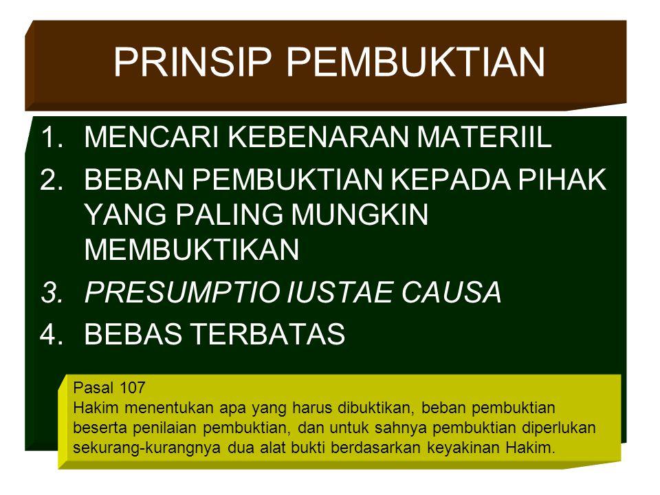 PRINSIP PEMBUKTIAN 1.MENCARI KEBENARAN MATERIIL 2.BEBAN PEMBUKTIAN KEPADA PIHAK YANG PALING MUNGKIN MEMBUKTIKAN 3.PRESUMPTIO IUSTAE CAUSA 4.BEBAS TERBATAS Pasal 107 Hakim menentukan apa yang harus dibuktikan, beban pembuktian beserta penilaian pembuktian, dan untuk sahnya pembuktian diperlukan sekurang-kurangnya dua alat bukti berdasarkan keyakinan Hakim.