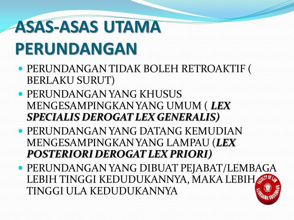 ASAS-ASAS UTAMA PERUNDANGAN PERUNDANGAN TIDAK BOLEH RETROAKTIF ( BERLAKU SURUT) LEX SPECIALIS DEROGAT LEX GENERALIS) PERUNDANGAN YANG KHUSUS MENGESAMPINGKAN YANG UMUM ( LEX SPECIALIS DEROGAT LEX GENERALIS) LEX POSTERIORI DEROGAT LEX PRIORI) PERUNDANGAN YANG DATANG KEMUDIAN MENGESAMPINGKAN YANG LAMPAU (LEX POSTERIORI DEROGAT LEX PRIORI) PERUNDANGAN YANG DIBUAT PEJABAT/LEMBAGA LEBIH TINGGI KEDUDUKANNYA, MAKA LEBIH TINGGI ULA KEDUDUKANNYA