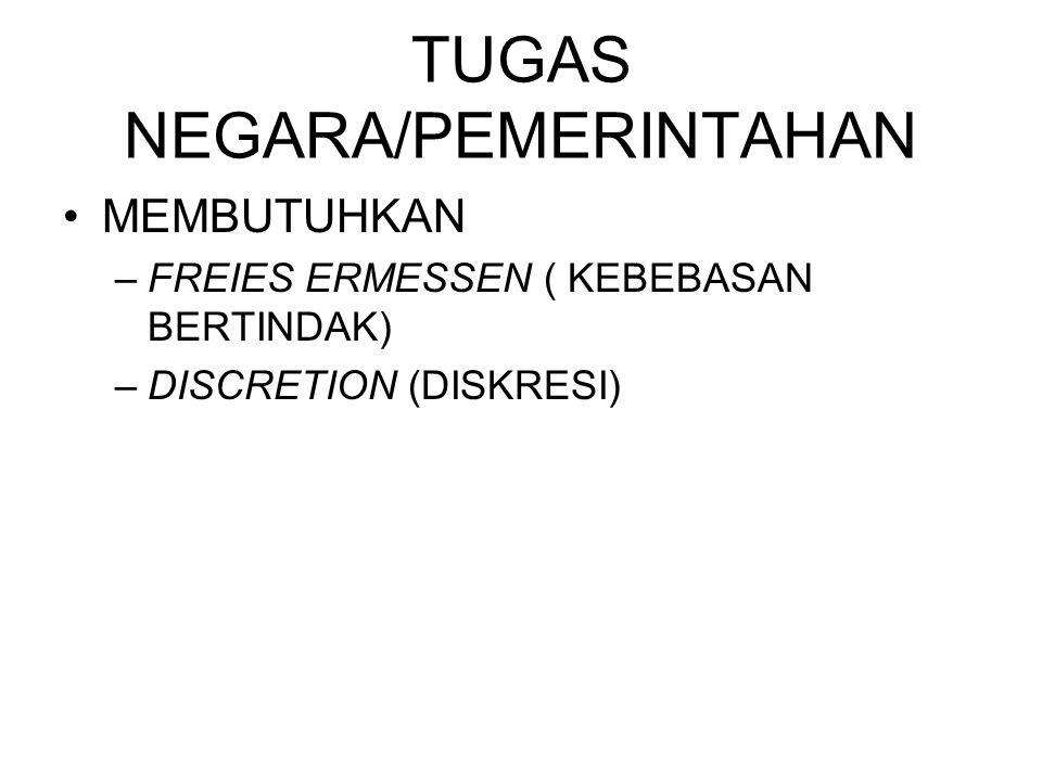 TUGAS NEGARA/PEMERINTAHAN MEMBUTUHKAN –FREIES ERMESSEN ( KEBEBASAN BERTINDAK) –DISCRETION (DISKRESI)