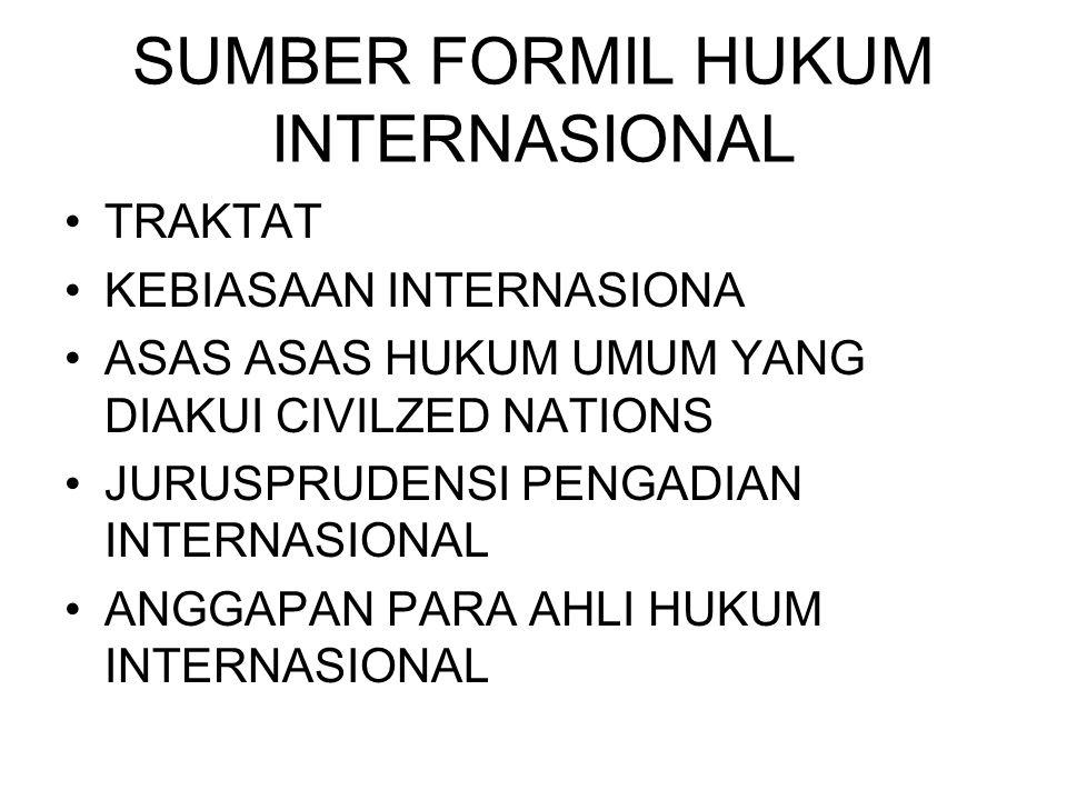SUMBER FORMIL HUKUM INTERNASIONAL TRAKTAT KEBIASAAN INTERNASIONA ASAS ASAS HUKUM UMUM YANG DIAKUI CIVILZED NATIONS JURUSPRUDENSI PENGADIAN INTERNASIONAL ANGGAPAN PARA AHLI HUKUM INTERNASIONAL