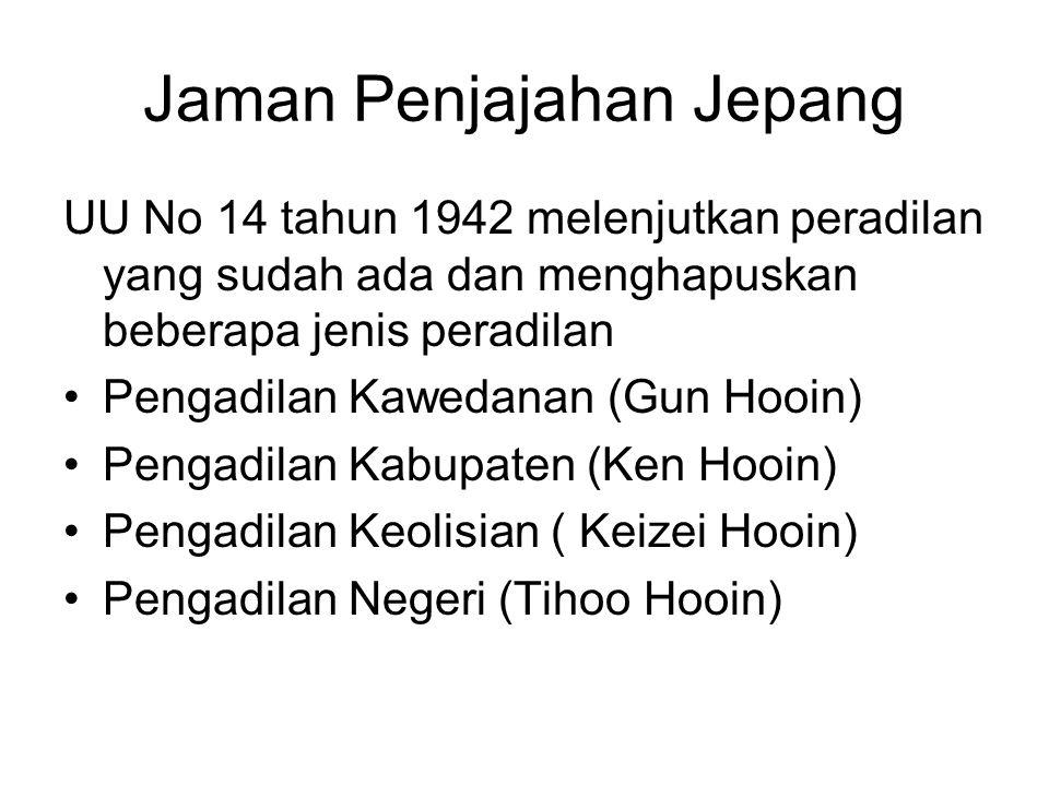 Jaman Penjajahan Jepang UU No 14 tahun 1942 melenjutkan peradilan yang sudah ada dan menghapuskan beberapa jenis peradilan Pengadilan Kawedanan (Gun Hooin) Pengadilan Kabupaten (Ken Hooin) Pengadilan Keolisian ( Keizei Hooin) Pengadilan Negeri (Tihoo Hooin)