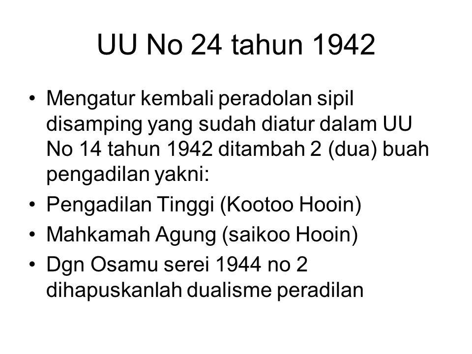 UU No 24 tahun 1942 Mengatur kembali peradolan sipil disamping yang sudah diatur dalam UU No 14 tahun 1942 ditambah 2 (dua) buah pengadilan yakni: Pengadilan Tinggi (Kootoo Hooin) Mahkamah Agung (saikoo Hooin) Dgn Osamu serei 1944 no 2 dihapuskanlah dualisme peradilan