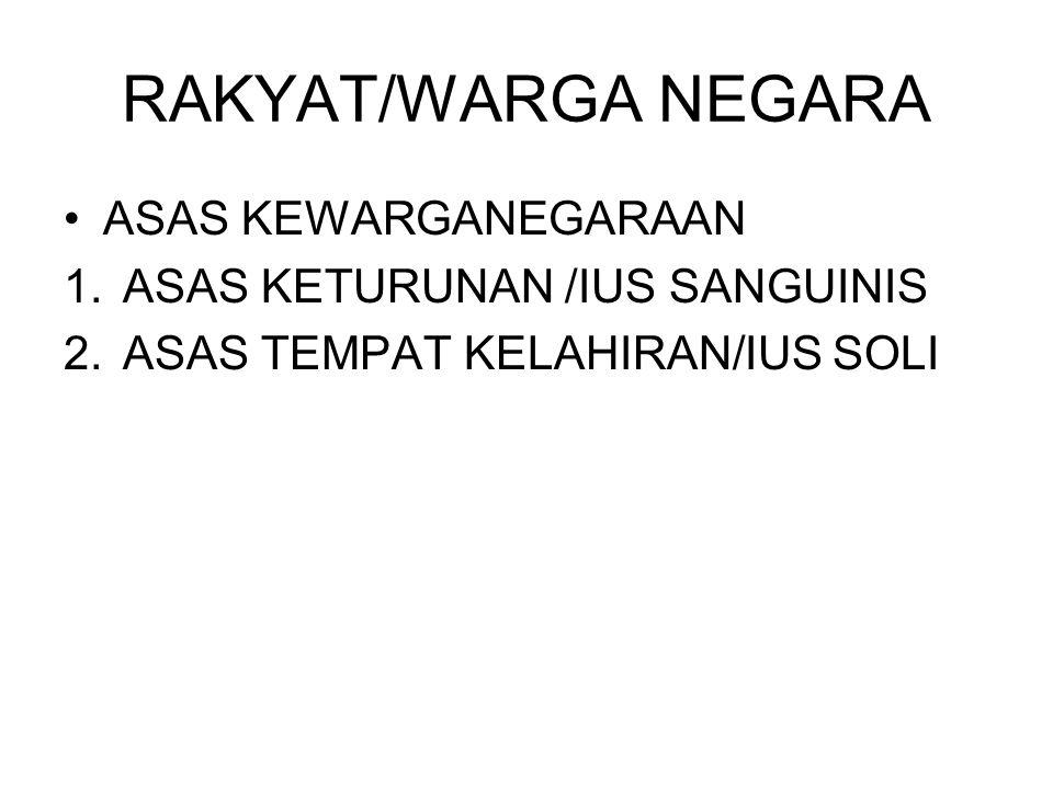 RAKYAT/WARGA NEGARA ASAS KEWARGANEGARAAN 1.ASAS KETURUNAN /IUS SANGUINIS 2.ASAS TEMPAT KELAHIRAN/IUS SOLI