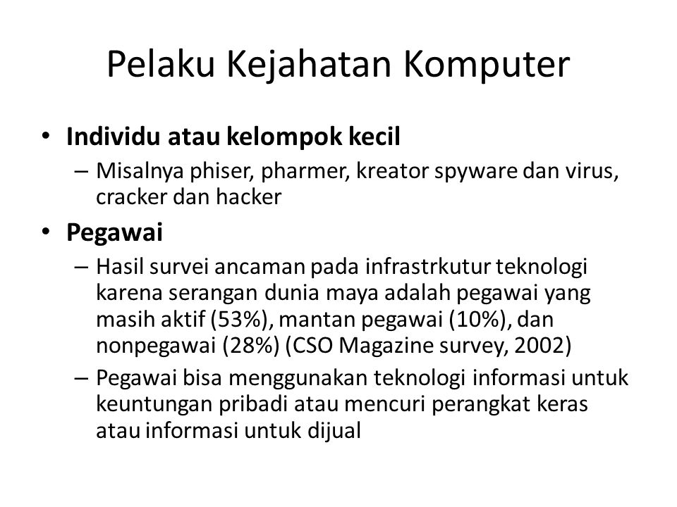 Pelaku Kejahatan Komputer Individu atau kelompok kecil – Misalnya phiser, pharmer, kreator spyware dan virus, cracker dan hacker Pegawai – Hasil surve