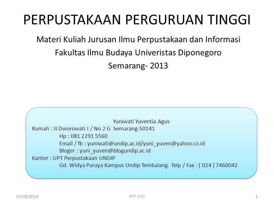 PERPUSTAKAAN PERGURUAN TINGGI Materi Kuliah Jurusan Ilmu Perpustakaan dan Informasi Fakultas Ilmu Budaya Univeristas Diponegoro Semarang- 2013 07/09/2014PPT (YY) Yuniwati Yuventia Agus Rumah : Jl.Dworowati I / No 2 G Semarang-50141 Hp : 081 2291 5560 Email / fb : yuniwati@undip.ac.id/yuni_yuven@yahoo.co.id Bloger : yuni_yuven@blogundip.ac.id Kantor : UPT Perpustakaan UNDIP Gd.