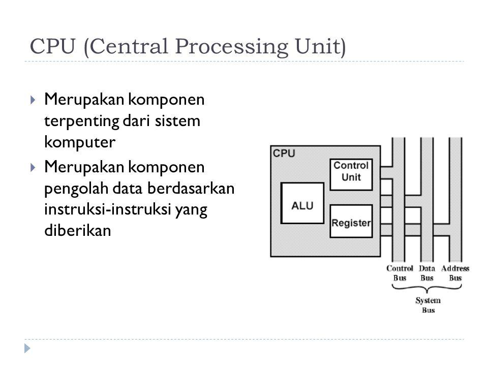 CPU (Central Processing Unit)  Merupakan komponen terpenting dari sistem komputer  Merupakan komponen pengolah data berdasarkan instruksi-instruksi yang diberikan
