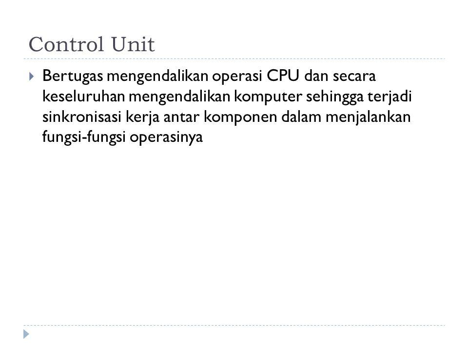 Control Unit  Bertugas mengendalikan operasi CPU dan secara keseluruhan mengendalikan komputer sehingga terjadi sinkronisasi kerja antar komponen dalam menjalankan fungsi-fungsi operasinya