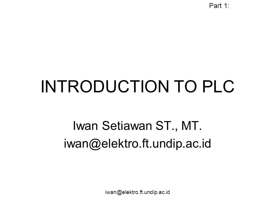 iwan@elektro.ft.undip.ac.id Objective Mampu menjelaskan PLC beserta prinsip kerjanya Mampu menganalisis Diagram Ladder Elektromekanis Mampu mentransformasikan diagram ladder elektromekanis kedalam format PLC (Modernisasi sistem kontrol Relay)