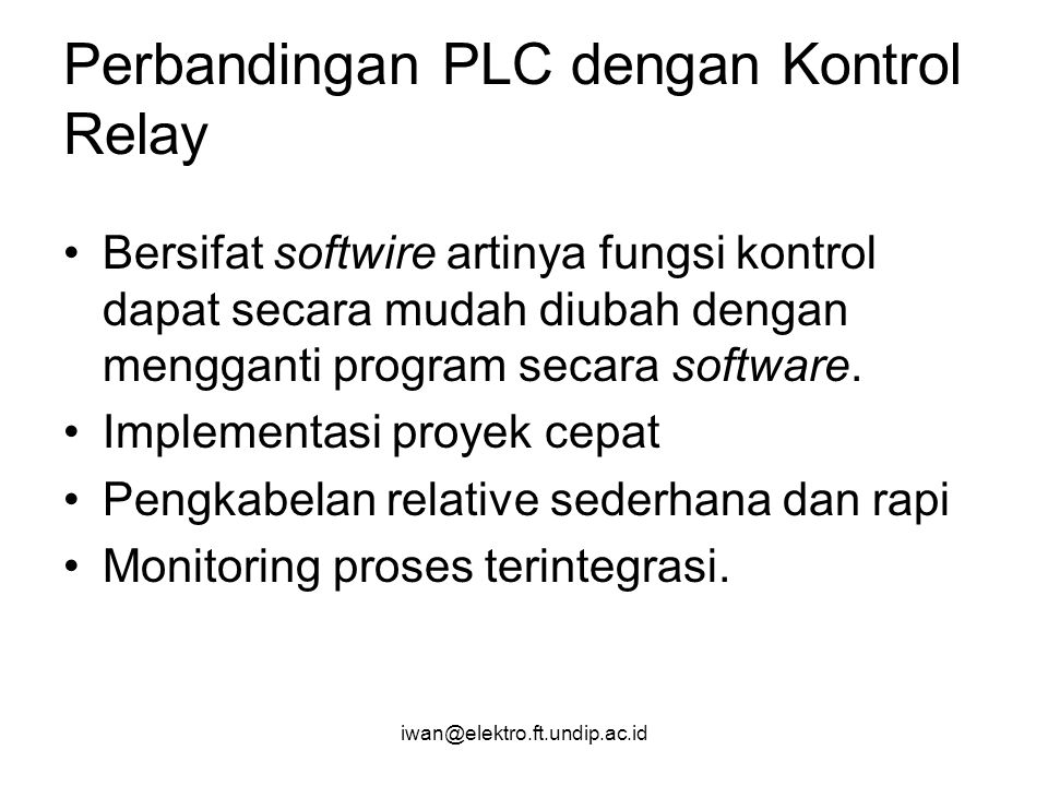 iwan@elektro.ft.undip.ac.id Perbandingan PLC dengan Kontrol Relay Bersifat softwire artinya fungsi kontrol dapat secara mudah diubah dengan mengganti