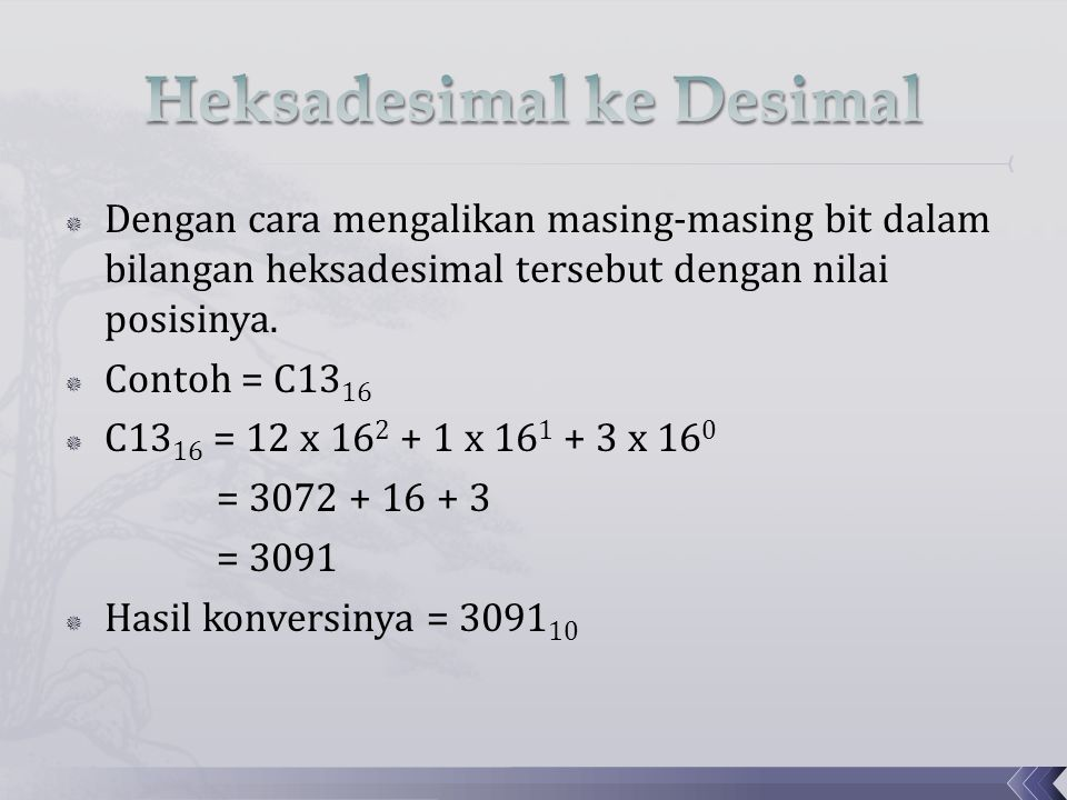  Dengan cara mengalikan masing-masing bit dalam bilangan heksadesimal tersebut dengan nilai posisinya.  Contoh = C13 16  C13 16 = 12 x 16 2 + 1 x 1