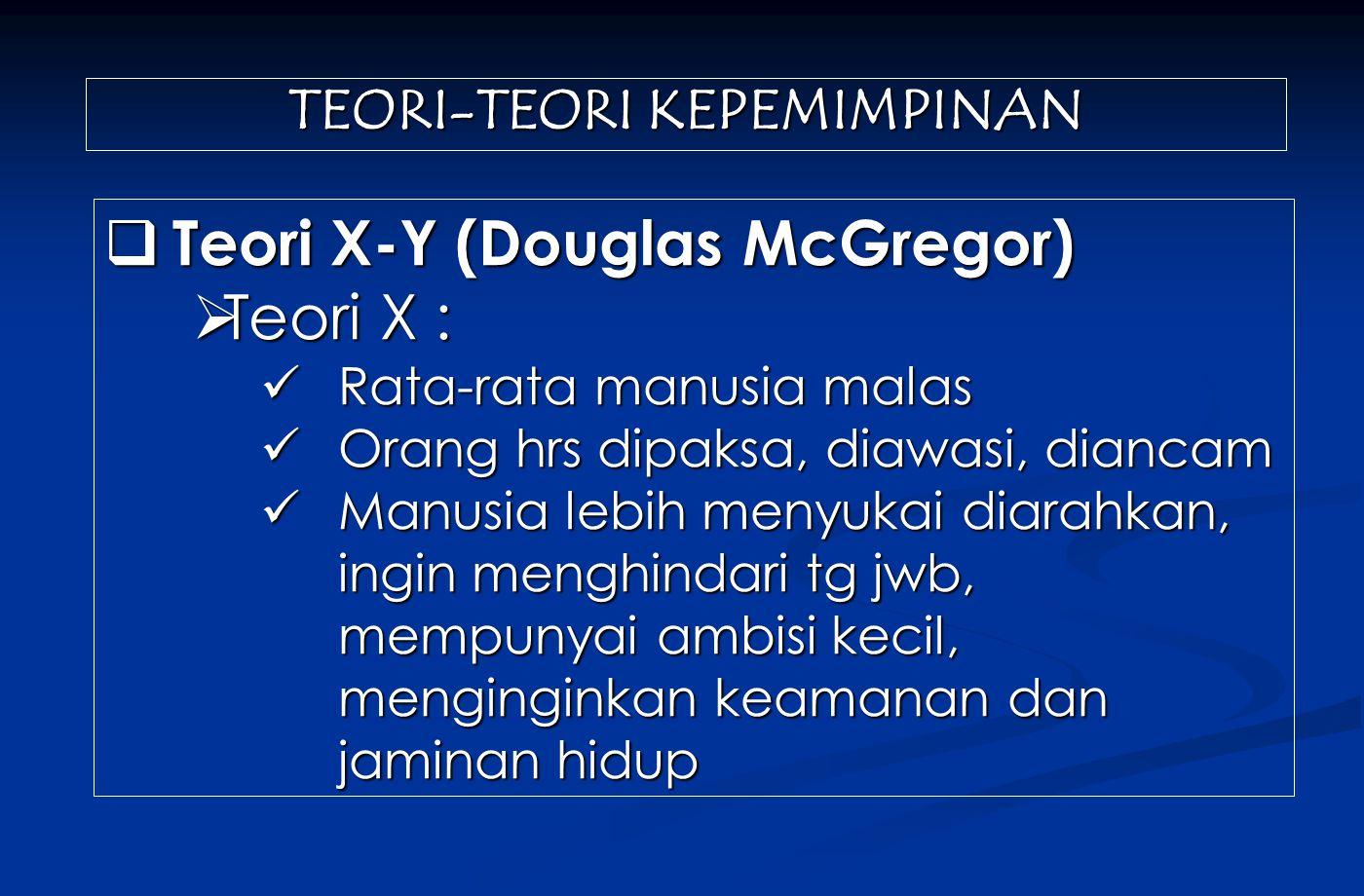 TEORI-TEORI KEPEMIMPINAN  Teori X-Y (Douglas McGregor)  Teori X : Rata-rata manusia malas Rata-rata manusia malas Orang hrs dipaksa, diawasi, dianca