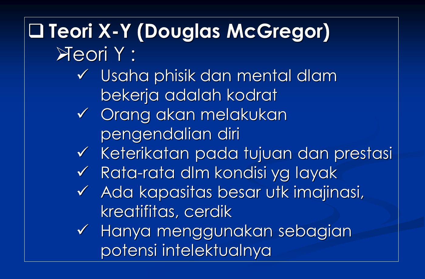  Teori X-Y (Douglas McGregor)  Teori Y : Usaha phisik dan mental dlam bekerja adalah kodrat Usaha phisik dan mental dlam bekerja adalah kodrat Orang